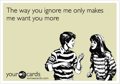 The way you ignore me only makes me want you more