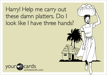 Harry! Help me carry out these damn platters. Do I look like I have three hands?