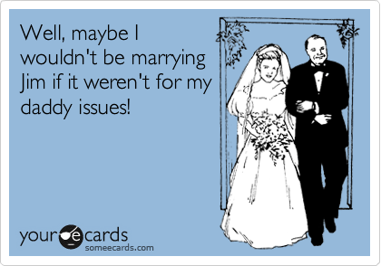 Well, maybe I  wouldn't be marrying Jim if it weren't for my daddy issues!