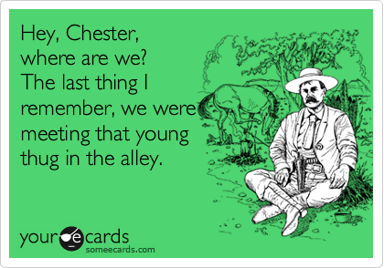 Hey, Chester, where are we? The last thing I remember, we were meeting that young thug in the alley.