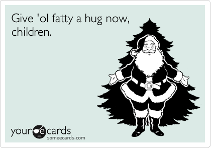 Give 'ol fatty a hug now, children.
