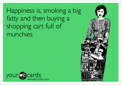 Happiness is, smoking a big fatty and then buying a shopping cart full of munchies