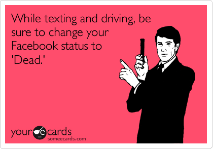 While texting and driving, be sure to change your Facebook status to 'Dead.'