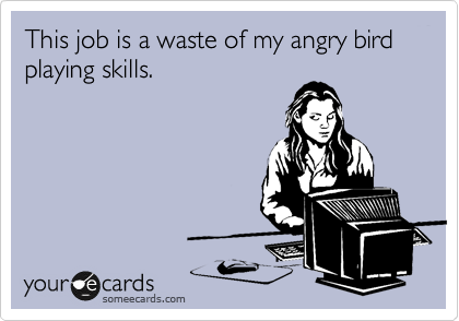 This job is a waste of my angry bird playing skills.
