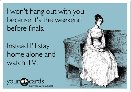I won't hang out with you because it's the weekend before finals.  Instead I'll stay home alone and watch TV.