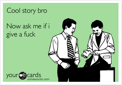Cool story bro   Now ask me if i give a fuck