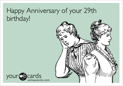 Happy Anniversary of your 29th birthday!