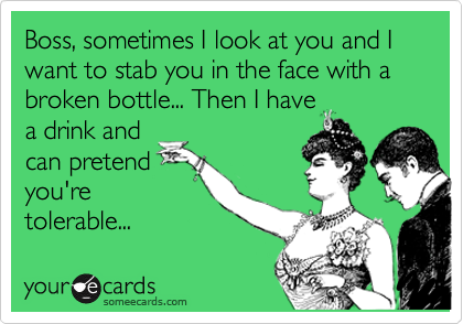 Boss, sometimes I look at you and I want to stab you in the face with a broken bottle... Then I have a drink and can pretend you're tolerable...