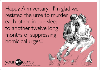 Happy Anniversary... I'm glad we resisted the urge to murder each other in our sleep... to another twelve long months of suppressing homicidal urges!!!