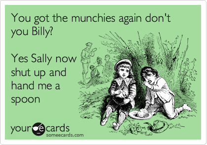 You got the munchies again don't you Billy?  Yes Sally now  shut up and hand me a spoon