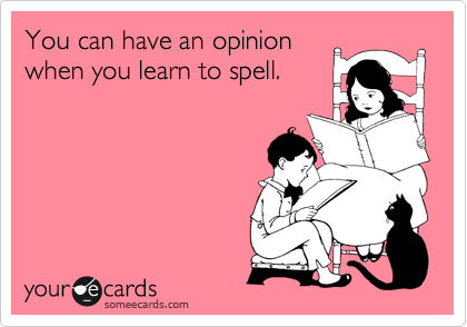 You can have an opinion when you learn to spell.