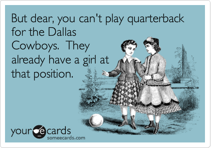 But dear, you can't play quarterback for the Dallas Cowboys.  They already have a girl at that position.