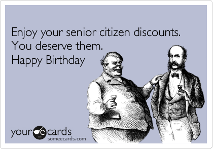 Enjoy Your Senior Citizen Discounts You Deserve Them Happy Birthday