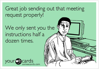 Great job sending out that meeting request properly!  We only sent you the instructions half a dozen times.
