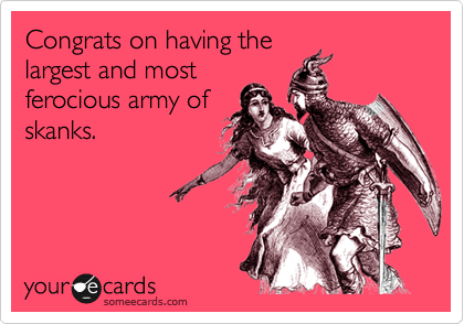 Congrats on having the largest and most ferocious army of skanks.