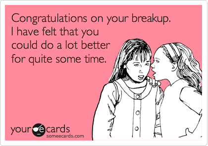Congratulations on your breakup.  I have felt that you could do a lot better for quite some time.