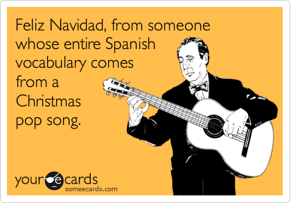 Feliz Navidad, from someone whose entire Spanish vocabulary comes from a Christmas pop song.