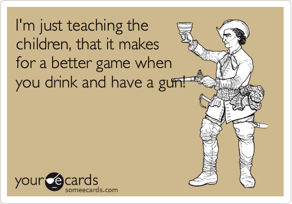 I'm just teaching the children, that it makes for a better game when you drink and have a gun!