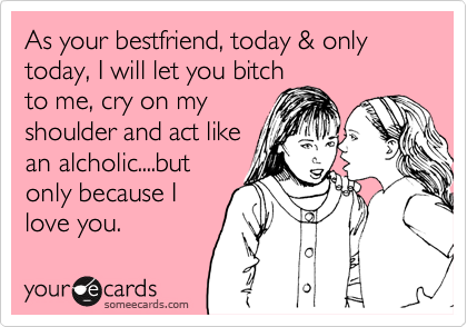 As your bestfriend, today & only today, I will let you bitch to me, cry on my shoulder and act like an alcholic....but only because I love you.