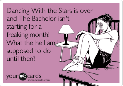 Dancing With the Stars is over and The Bachelor isn't starting for a freaking month! What the hell am I supposed to do until then?