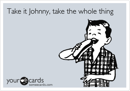 Take it Johnny, take the whole thing