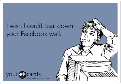 I wish l could tear down  your Facebook wall.