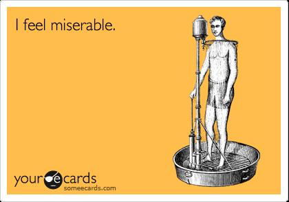 I feel miserable.