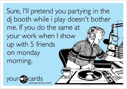 Sure, I'll pretend you partying in the dj booth while i play doesn't bother me. If you do the same at your work when I show up with 5 friends on monday morning.
