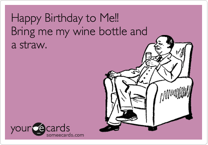 Happy Birthday to Me!!   Bring me my wine bottle and a straw.
