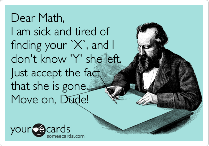 Dear Math,   I am sick and tired of  finding your %60X%60, and I  don't know 'Y' she left. Just accept the fact  that she is gone.  Move on, Dude!