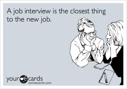 A job interview is the closest thing to the new job.