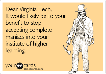 Dear Virginia Tech,  It would likely be to your  benefit to stop accepting complete maniacs into your institute of higher learning.