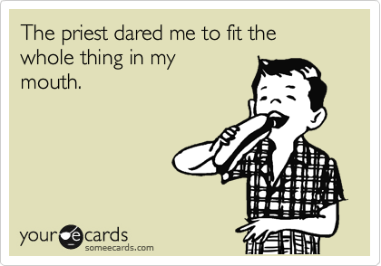 The priest dared me to fit the whole thing in my mouth.