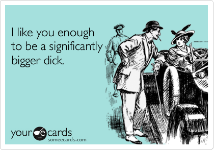 I like you enough  to be a significantly bigger dick.