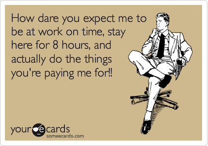 How dare you expect me to be at work on time, stay here for 8 hours, and actually do the things you're paying me for!!