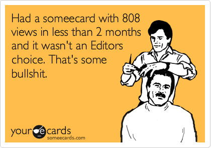 Had a someecard with 808 views in less than 2 months and it wasn't an Editors choice. That's some bullshit.