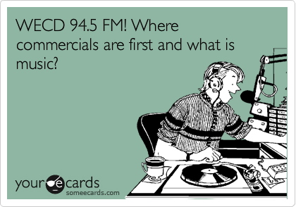 WECD 94.5 FM! Where commercials are first and what is music?