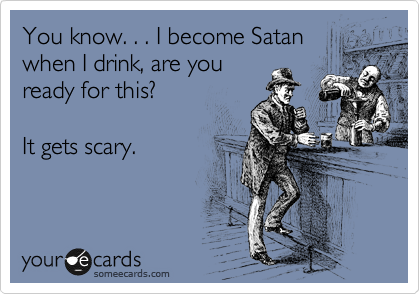You know. . . I become Satan when I drink, are you ready for this?    It gets scary.
