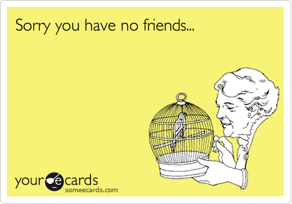 Sorry you have no friends...