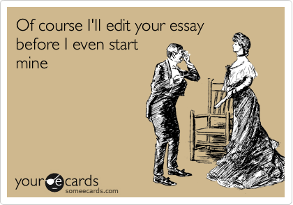Of course I'll edit your essay before I even start mine