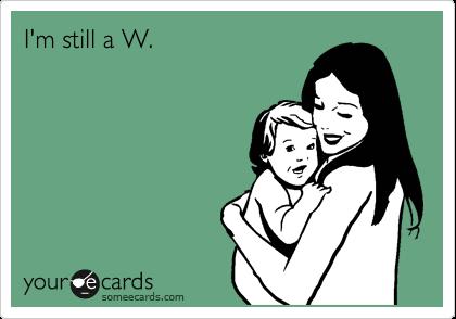 I'm still a W.
