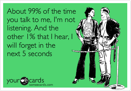 About 99% of the timeyou talk to me, I'm notlistening. And theother 1% that I hear, Iwill forget in thenext 5 seconds