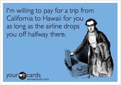 I'm willing to pay for a trip from California to Hawaii for you as long as the airline drops you off halfway there.