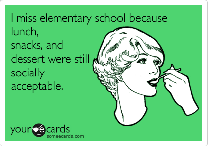 I miss elementary school because lunch, snacks, and dessert were still socially acceptable.