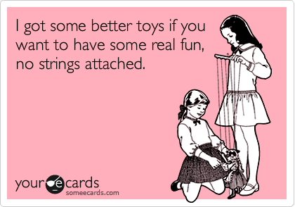 I Got Some Better Toys If You Want To Have Some Real Fun No – No Strings Attached Valentines Card