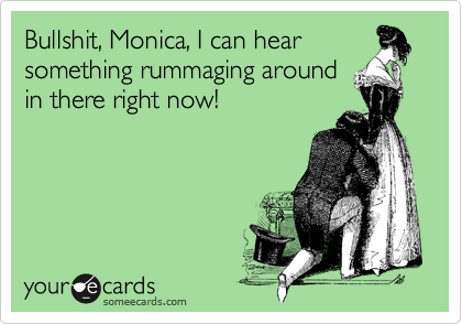 Bullshit, Monica, I can hear something rummaging around in there right now!
