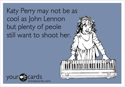 Katy Perry may not be as  cool as John Lennon but plenty of peole still want to shoot her.