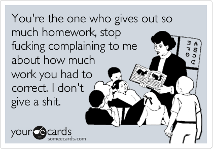 You're the one who gives out so much homework, stop fucking complaining to me about how much work you had to correct. I don't give a shit.