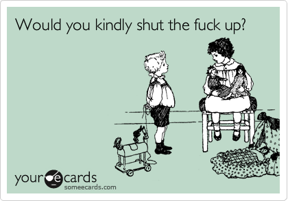 Would you kindly shut the fuck up?