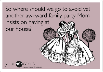 So where should we go to avoid yet another awkward family party Mom insists on having at our house?